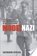 Model Nazi:Arthur Greiser and the Occupation of Western Poland