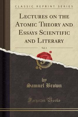 Lectures on the Atomic Theory and Essays Scientific and Literary, Vol. 1 (Classic Reprint)