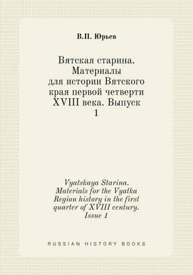 Vyatskaya Starina. Materials for the Vyatka Region History in the First Quarter of XVIII Century. Issue 1