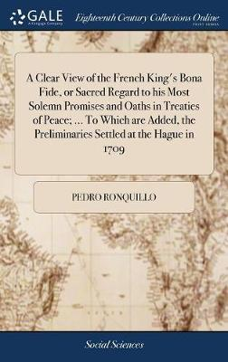 A Clear View of the French King's Bona Fide, or Sacred Regard to His Most Solemn Promises and Oaths in Treaties of Peace; ... to Which Are Added, the Preliminaries Settled at the Hague in 1709