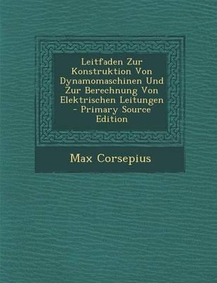Leitfaden Zur Konstruktion Von Dynamomaschinen Und Zur Berechnung Von Elektrischen Leitungen - Primary Source Edition
