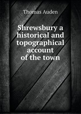 Shrewsbury a Historical and Topographical Account of the Town