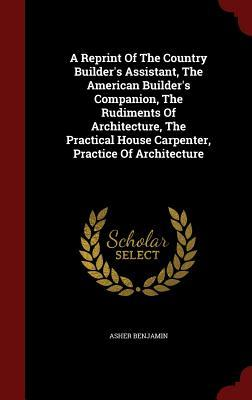 A Reprint of the Country Builder's Assistant, the American Builder's Companion, the Rudiments of Architecture, the Practical House Carpenter, Practice of Architecture