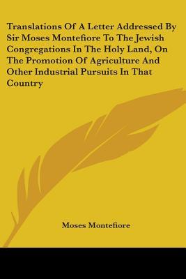 Translations Of A Letter Addressed By Sir Moses Montefiore To The Jewish Congregations In The Holy Land, On The Promotion Of Agriculture And Other Industrial Pursuits In That Country