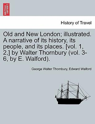 Old and New London; Illustrated. a Narrative of Its History, Its People, and Its Places. [Vol. 1, 2, ] by Walter Thornbury (Vol. 3-6, by E. Walford)