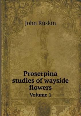 Proserpina Studies of Wayside Flowers Volume 1