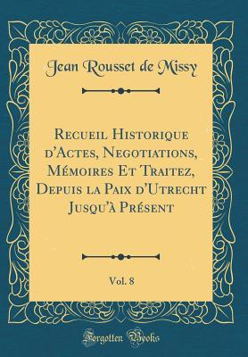 Recueil Historique d'Actes, Negotiations, Mémoires Et Traitez, Depuis la Paix d'Utrecht Jusqu'à Présent, Vol. 8 (Classic Reprint)