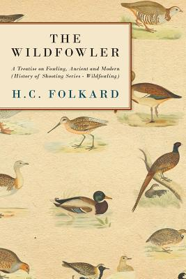 The Wildfowler - a Treatise on Fowling, Ancient And Modern