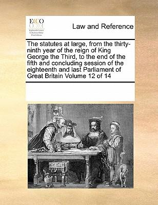 The Statutes at Large, from the Thirty-Ninth Year of the Reign of King George the Third, to the End of the Fifth and Concluding Session of the ... Parliament of Great Britain Volume 12 of 14