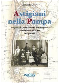 Astigiani nella Pampa. L'emigrazione dal Piemonte, dal Monferrato e dalla provincia di Asti in Argentina