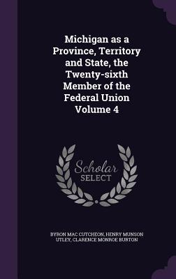 Michigan as a Province, Territory and State, the Twenty-Sixth Member of the Federal Union Volume 4