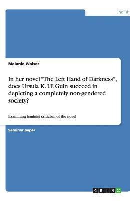 """In her novel """"The Left Hand of Darkness"""", does Ursula K. LE Guin succeed in depicting a completely non-gendered society?"""