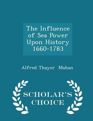 The Influence of Sea Power Upon History, 1660-1783 - Scholar's Choice Edition
