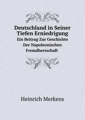 Deutschland in Seiner Tiefen Erniedrigung Ein Beitrag Zur Geschichte Der Napoleonischen Fremdherrschaft