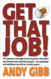 Get That Job! The complete, thorough, hands-on guide to the whole recruitment and selection process - for graduates and ambitious executives in early career