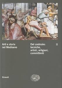 Arti e storia nel Medioevo / Del costruire: tecniche, artisti, artigiani, committenti