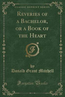 Reveries of a Bachelor, or a Book of the Heart (Classic Reprint)