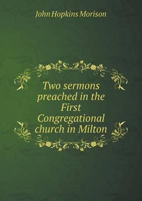 Two Sermons Preached in the First Congregational Church in Milton