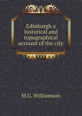 Edinburgh a Historical and Topographical Account of the City