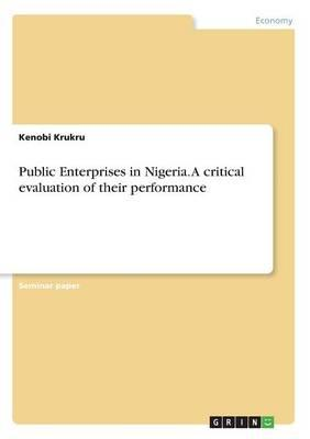 Public Enterprises in Nigeria. A critical evaluation of their performance