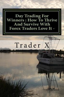 Day Trading for Winners How to Thrive and Survive With Forex Traders Love It