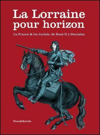 La Lorraine pour horizon. La France et les duchés, de René II à Stanislas. Catalogo della mostra (Nancy, 18 giugno-31 dicembre 2016). Ediz. illustrata
