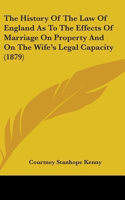 The History of the Law of England as to the Effects of Marriage on Property and on the Wife's Legal Capacity (1879)