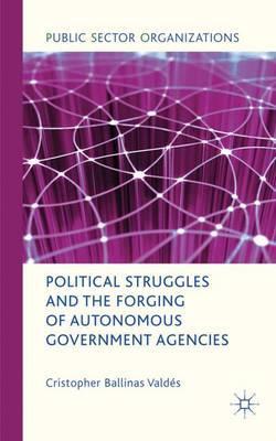 Political Struggles and the Forging of Autonomous Government Agencies