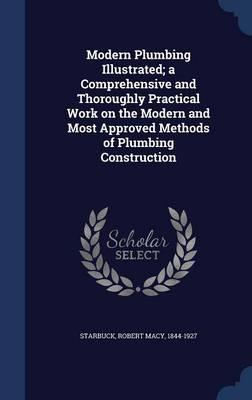 Modern Plumbing Illustrated; A Comprehensive and Thoroughly Practical Work on the Modern and Most Approved Methods of Plumbing Construction