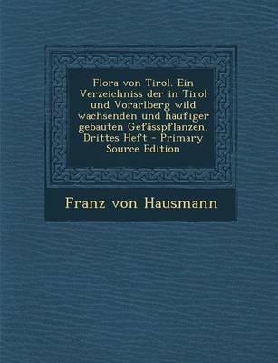 Flora Von Tirol. Ein Verzeichniss Der in Tirol Und Vorarlberg Wild Wachsenden Und Haufiger Gebauten Gefasspflanzen, Drittes Heft - Primary Source Edition