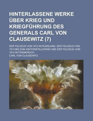 Hinterlassene Werke Uber Krieg Und Kriegfuhrung Des Generals Carl Von Clausewitz; Der Feldzug Von 1812 in Russland, Der Feldzug Von 1813 Bis Zum Waffe