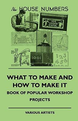 What To Make And How To Make It - Book Of Popular Workshop Projects