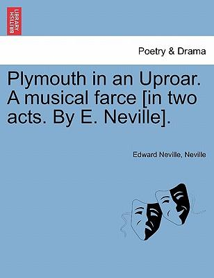Plymouth in an Uproar. A musical farce [in two acts. By E. Neville]