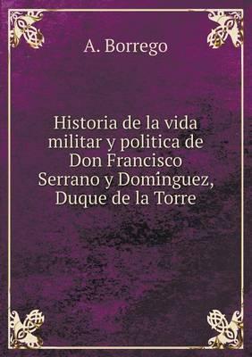 Historia de La Vida Militar y Politica de Don Francisco Serrano y Domi Nguez, Duque de La Torre