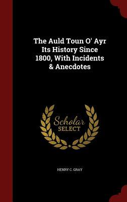 The Auld Toun O' Ayr Its History Since 1800, with Incidents & Anecdotes