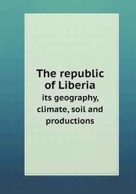 The Republic of Liberia Its Geography, Climate, Soil and Productions