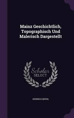Mainz Geschichtlich, Topographisch Und Malerisch Dargestellt