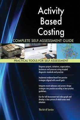 Activity Based Costing Complete Self-Assessment Guide