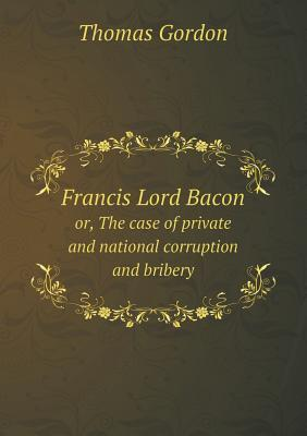 Francis Lord Bacon Or, the Case of Private and National Corruption and Bribery