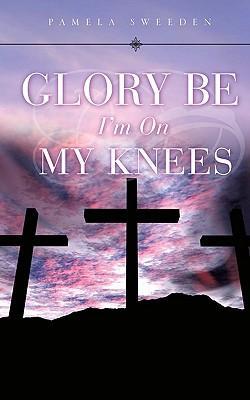 Glory Be I'm on My Knees