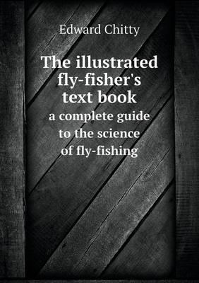 The Illustrated Fly-Fisher's Text Book a Complete Guide to the Science of Fly-Fishing