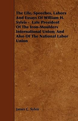The Life, Speeches, Labors And Essays Of William H. Sylvis -  Late President Of The Iron-Moulders International Union; And Also Of The National Labor Union