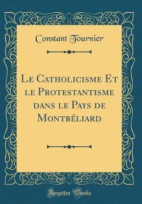 Le Catholicisme Et le Protestantisme dans le Pays de Montbéliard (Classic Reprint)
