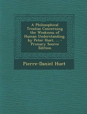 A Philosophical Treatise Concerning the Weakness of Human Understanding. by Peter Huet, ... - Primary Source Edition