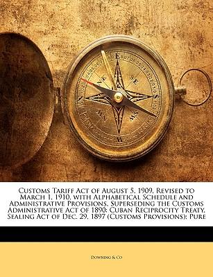 Customs Tariff Act of August 5, 1909, Revised to March 1, 1910, with Alphabetical Schedule and Administrative Provisions, Superseding the Customs Admi
