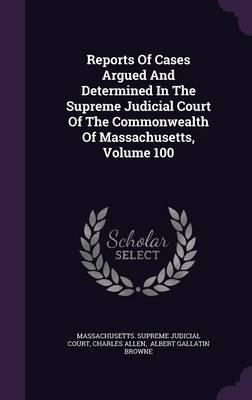 Reports of Cases Argued and Determined in the Supreme Judicial Court of the Commonwealth of Massachusetts; Volume 100