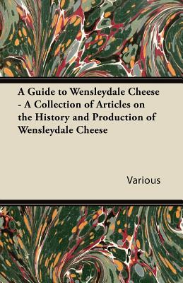 A Guide to Wensleydale Cheese - A Collection of Articles on the History and Production of Wensleydale Cheese