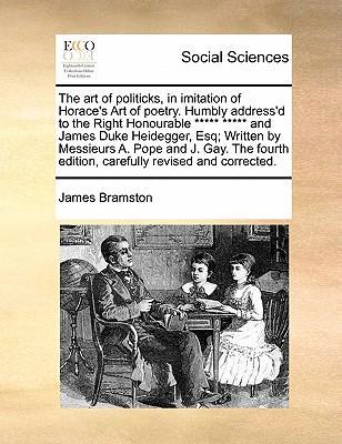 The Art of Politicks, in Imitation of Horace's Art of Poetry. Humbly Address'd to the Right Honourable ***** ***** and James Duke Heidegger, Esq; Writ