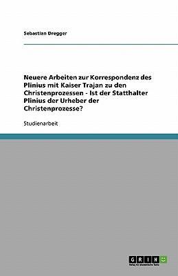 Neuere Arbeiten zur Korrespondenz des Plinius mit Kaiser Trajan zu den Christenprozessen - Ist der Statthalter Plinius der Urheber der Christenprozesse?