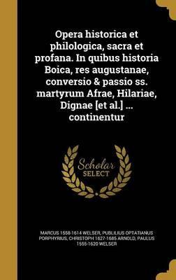 Opera Historica Et Philologica, Sacra Et Profana. in Quibus Historia Boica, Res Augustanae, Conversio & Passio SS. Martyrum Afrae, Hilariae, Dignae [Et Al.] ... Continentur
